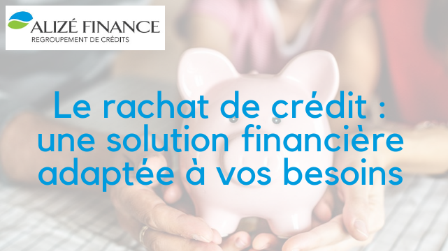 Le rachat de crédit avec Alizé Finance : des solutions financières adaptées